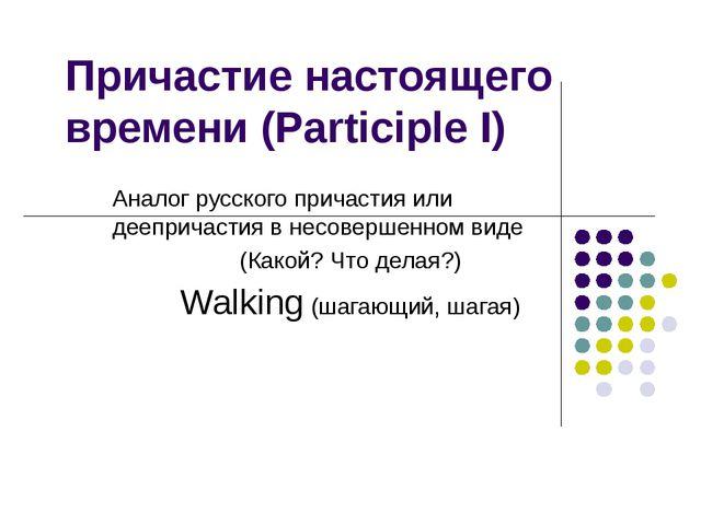 Причастие настоящего времени (Participle I) Аналог русского причастия или дее...