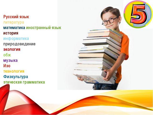 Русский язык литература математика иностранный язык история информатика приро...