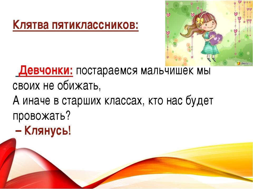 Клятва пятиклассников:  Девчонки: постараемся мальчишек мы своих не обижать,...