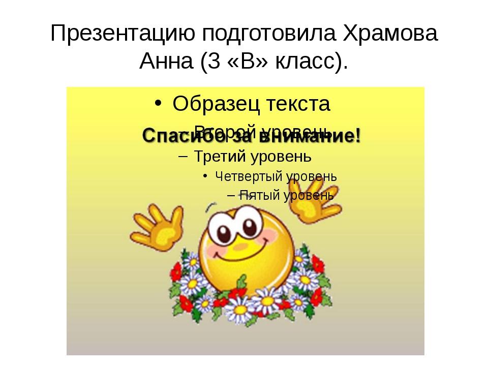 Презентацию подготовила Храмова Анна (3 «В» класс).