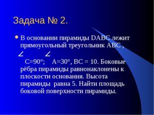 Задача № 2. В основании пирамиды DАВС лежит прямоугольный треугольник АВС , С