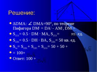 Решение: ∆DMA: DMA=90°, по теореме Пифагора DM2 = DA2 - АМ2, DM = S∆DCA= 0.5