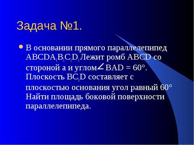 Задача №1. В основании прямого параллелепипед АВСDА1В1С1D1 Лежит ромб АВСD со...