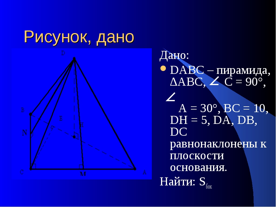 Рисунок, дано Дано: DАВС – пирамида, ∆АВС, С = 90°, А = 30°, ВС = 10, DH = 5,...