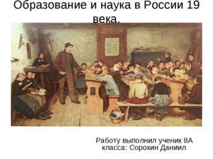 Образование и наука в России 19 века. Работу выполнил ученик 8А класса: Сорок