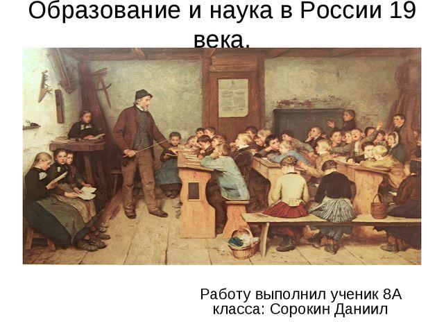 Образование и наука в России 19 века. Работу выполнил ученик 8А класса: Сорок...