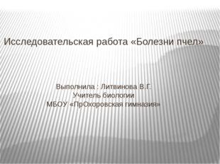 Исследовательская работа «Болезни пчел» Выполнила : Литвинова В.Г. Учитель би