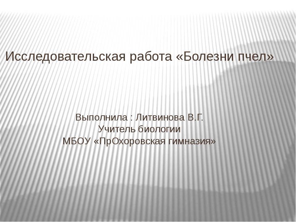 Исследовательская работа «Болезни пчел» Выполнила : Литвинова В.Г. Учитель би...