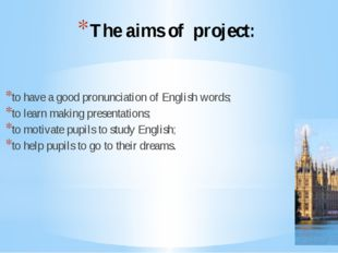 The aims of project: to have a good pronunciation of English words; to learn