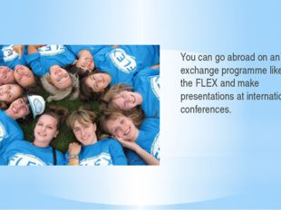 You can go abroad on an exchange programme like the FLEX and make presentati