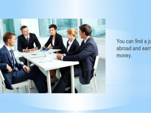 You can find a job abroad and earn a lot of money.