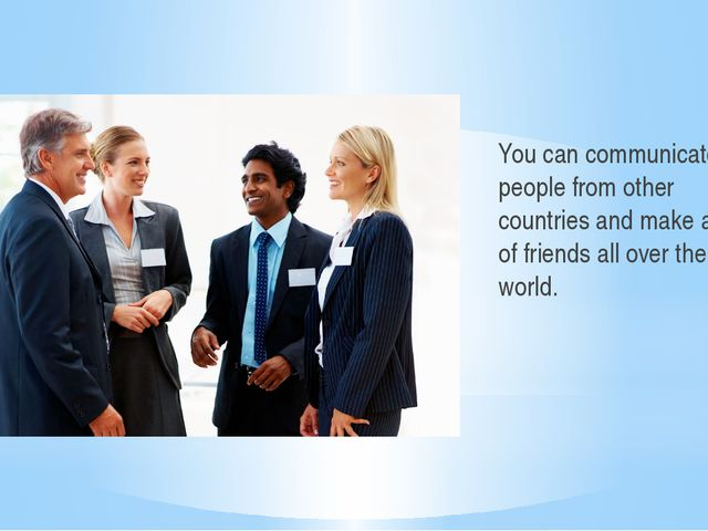 You can communicate with people from other countries and make a lot of frien...
