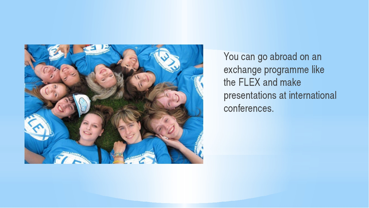 You can go abroad on an exchange programme like the FLEX and make presentati...
