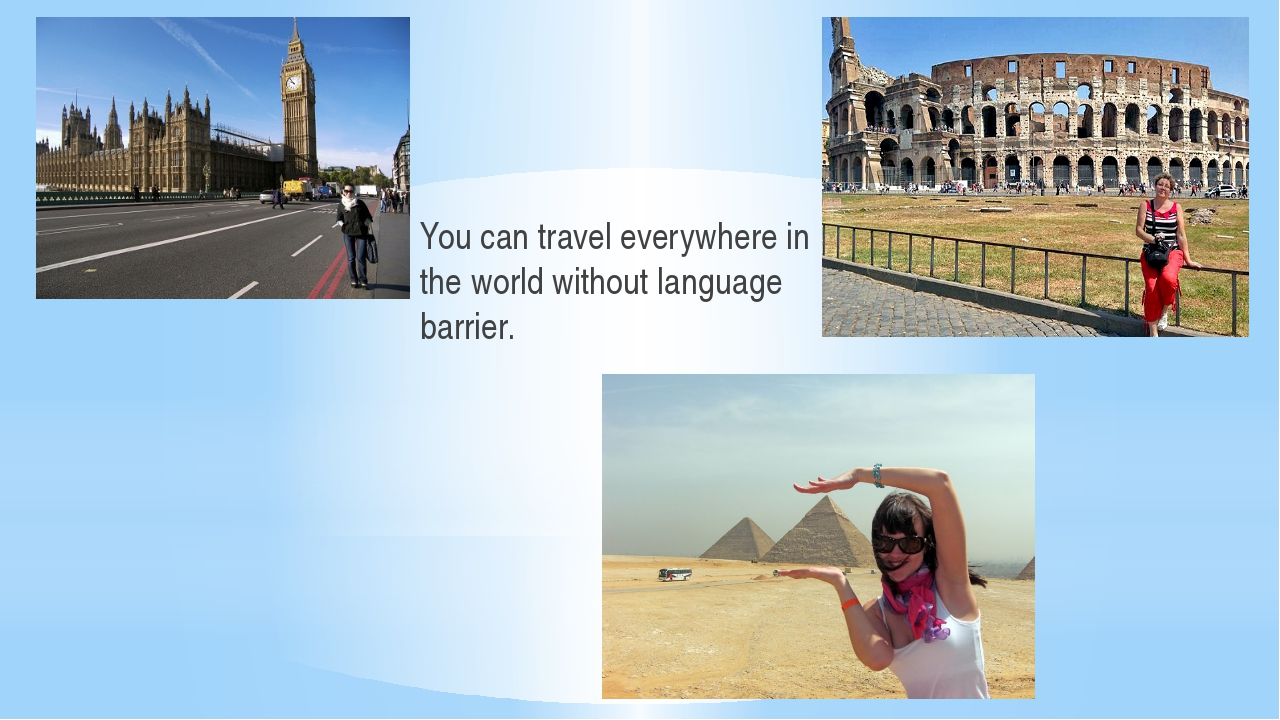 You can travel everywhere in the world without language barrier.