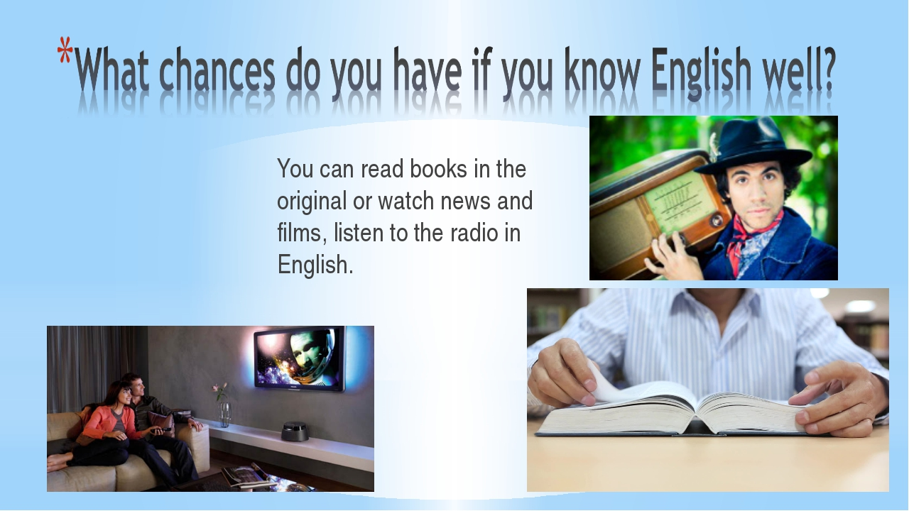 You can read books in the original or watch news and films, listen to the rad...