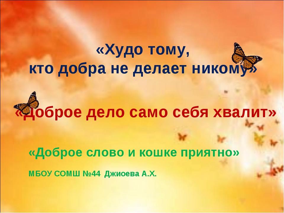 «Худо тому, кто добра не делает никому» «Доброе дело само себя хвалит» «Добр...