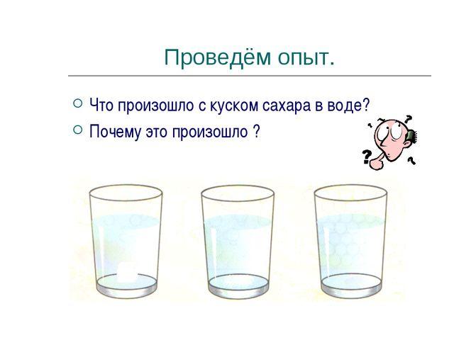 Проведём опыт. Что произошло с куском сахара в воде? Почему это произошло ?