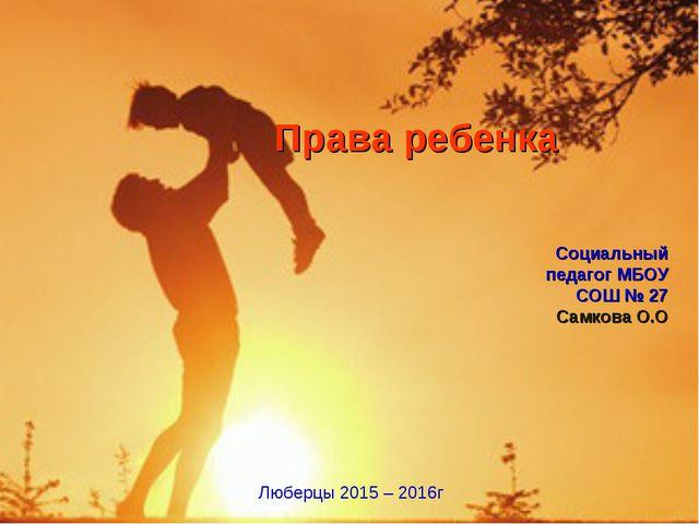 Социальный педагог МБОУ СОШ № 27 Самкова О.О Люберцы 2015 – 2016г Права ребе...