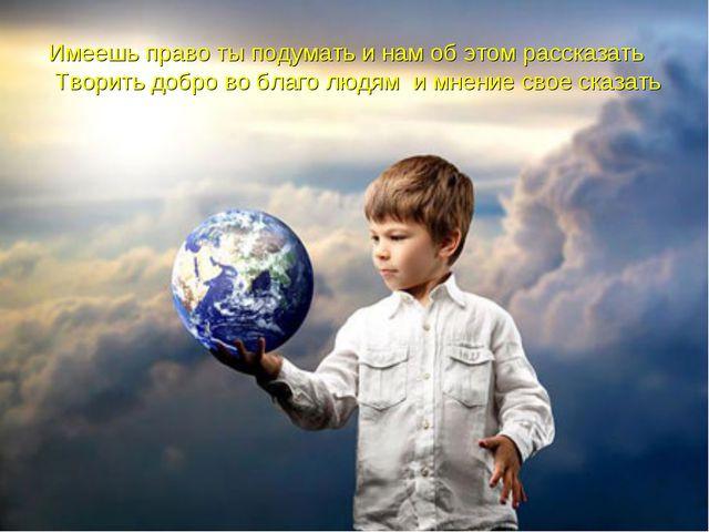 Имеешь право ты подумать и нам об этом рассказать Творить добро во благо людя...