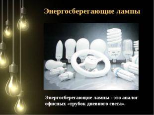 Энергосберегающие лампы - это аналог офисных «трубок дневного света». Энергос