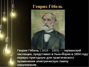 Генрих Гёбель (1818- 1893)— германский часовщик, представил вНью-Йорке в