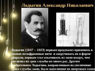 Лодыгин Александр Николаевич Лодыгин (1847 – 1923) первым предложил применять