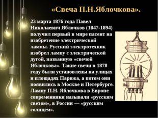 «Свеча П.Н.Яблочкова». 23 марта 1876 года Павел Николаевич Яблочков (1847-18