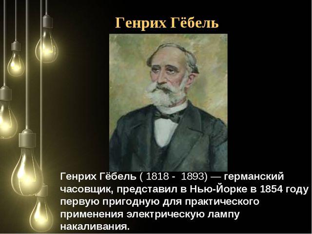 Генрих Гёбель (1818- 1893)— германский часовщик, представил вНью-Йорке в...