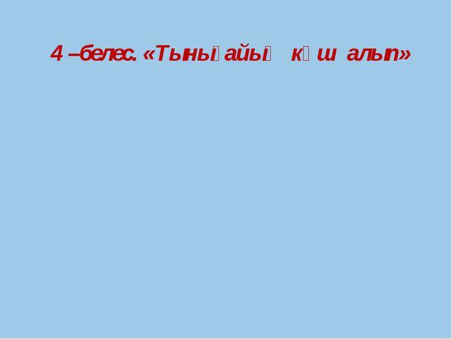 4 –белес. «Тынығайық күш алып»