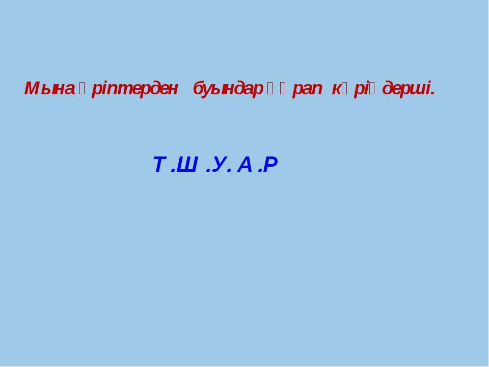 Мына әріптерден буындар құрап көріңдерші. Т .Ш .У. А .Р