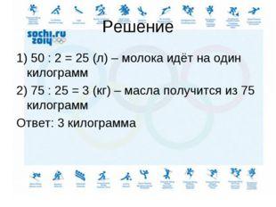 Решение 1) 50 : 2 = 25 (л) – молока идёт на один килограмм 2) 75 : 25 = 3 (кг