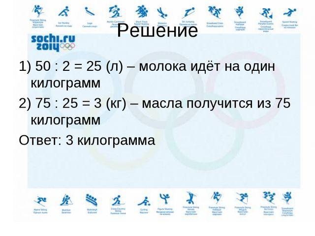Решение 1) 50 : 2 = 25 (л) – молока идёт на один килограмм 2) 75 : 25 = 3 (кг...