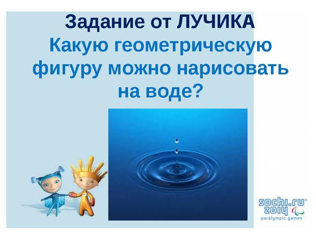 Задание от ЛУЧИКА Какую геометрическую фигуру можно нарисовать на воде?