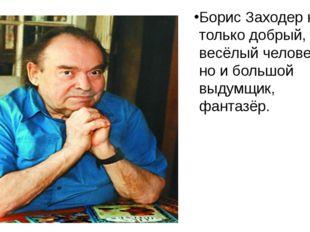 Борис Заходер не только добрый, весёлый человек, но и большой выдумщик, фант