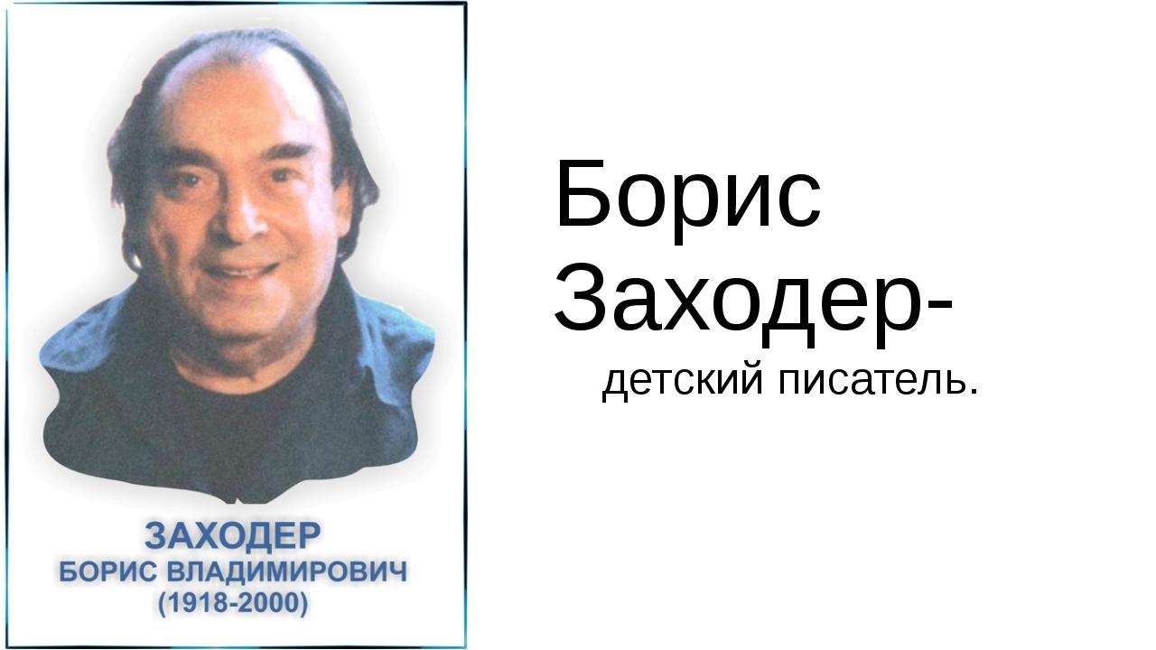 Борис Заходер- детский писатель.