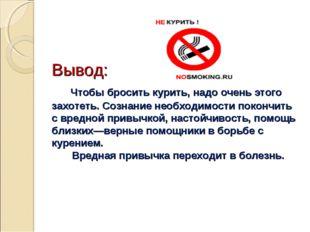 Вывод: Чтобы бросить курить, надо очень этого захотеть. Сознание необходимос