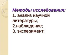 Методы исследования: 1. анализ научной литературы; 2.наблюдение; 3. экспериме