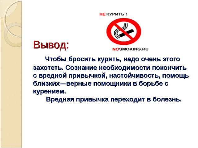 Вывод: Чтобы бросить курить, надо очень этого захотеть. Сознание необходимос...