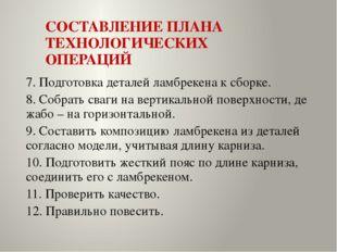 СОСТАВЛЕНИЕ ПЛАНА ТЕХНОЛОГИЧЕСКИХ ОПЕРАЦИЙ 7. Подготовка деталей ламбрекена к