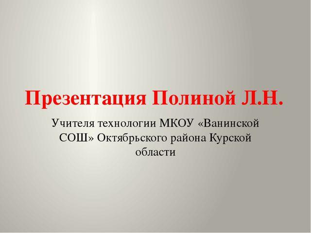 Презентация Полиной Л.Н. Учителя технологии МКОУ «Ванинской СОШ» Октябрьского...