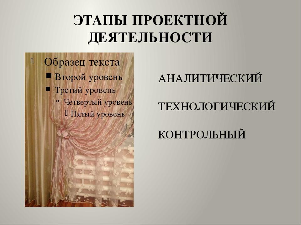ЭТАПЫ ПРОЕКТНОЙ ДЕЯТЕЛЬНОСТИ АНАЛИТИЧЕСКИЙ ТЕХНОЛОГИЧЕСКИЙ КОНТРОЛЬНЫЙ