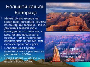 Большой каньон Колорадо Менее 10 миллионов лет назад река Колорадо петляла по