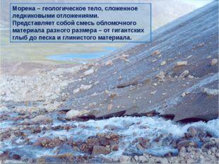 Деятельность ледника Морена – геологическое тело, сложенное ледниковыми отлож