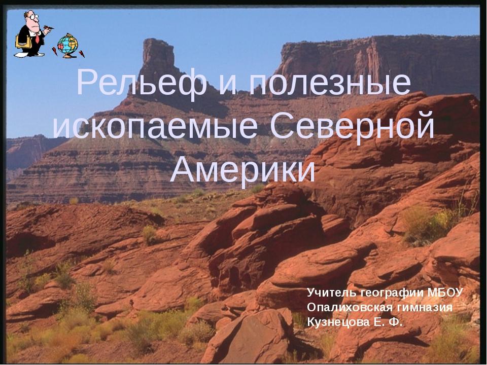 Рельеф и полезные ископаемые Северной Америки Учитель географии МБОУ Опалихов...