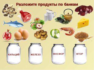 Разложите продукты по банкам КАЛЬЦИЙ ЖЕЛЕЗО ФТОР ФОСФОР