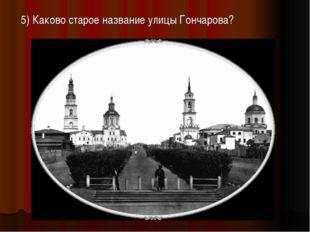 5) Каково старое название улицы Гончарова?