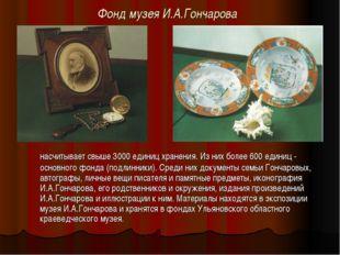 Фонд музея И.А.Гончарова насчитывает свыше 3000 единиц хранения. Из них боле