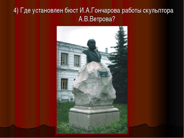 4) Где установлен бюст И.А.Гончарова работы скульптора А.В.Ветрова?