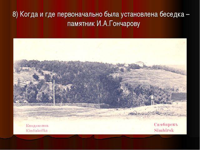 8) Когда и где первоначально была установлена беседка – памятник И.А.Гончарову