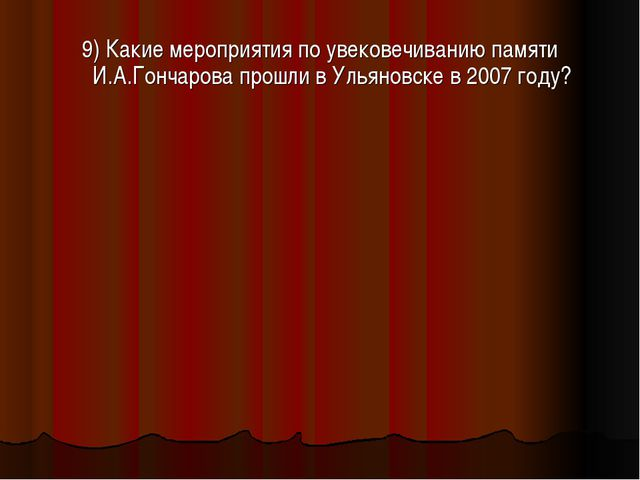 9) Какие мероприятия по увековечиванию памяти И.А.Гончарова прошли в Ульяновс...